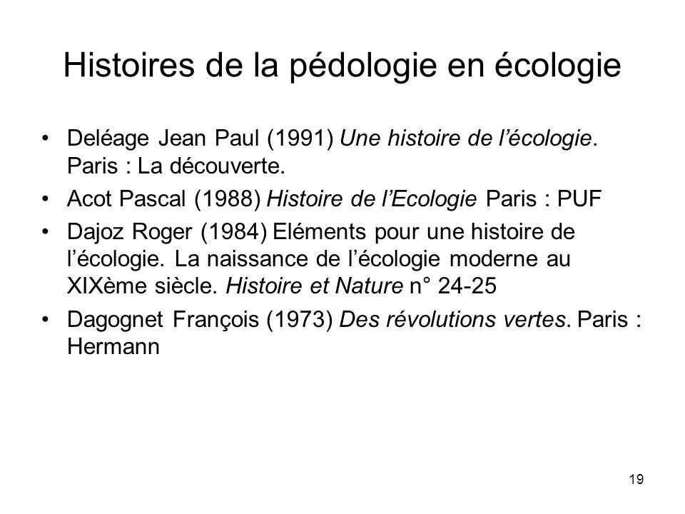 19 Histoires de la pédologie en écologie Deléage Jean Paul (1991) Une histoire de lécologie. Paris : La découverte. Acot Pascal (1988) Histoire de lEc