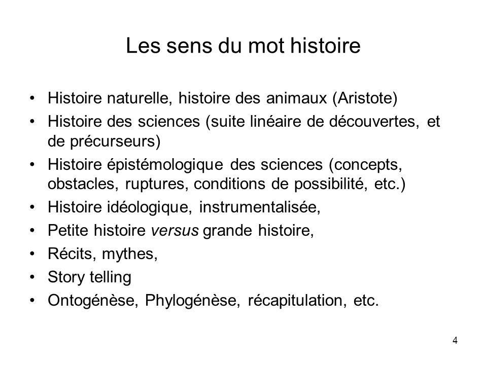 4 Les sens du mot histoire Histoire naturelle, histoire des animaux (Aristote) Histoire des sciences (suite linéaire de découvertes, et de précurseurs