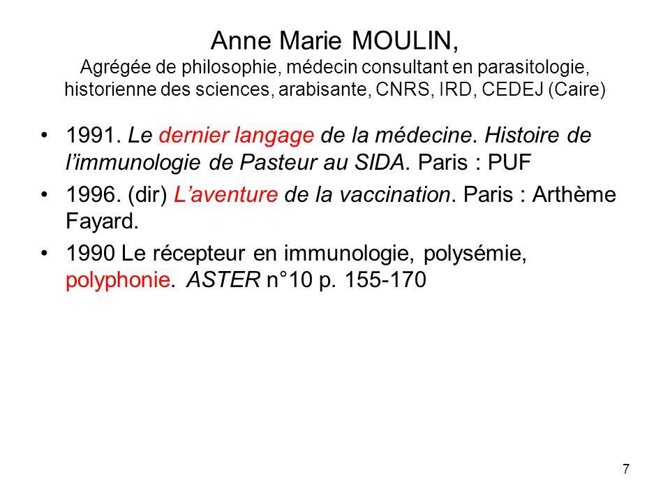 7 Anne Marie MOULIN, Agrégée de philosophie, médecin consultant en parasitologie, historienne des sciences, arabisante, CNRS, IRD, CEDEJ (Caire) 1991.