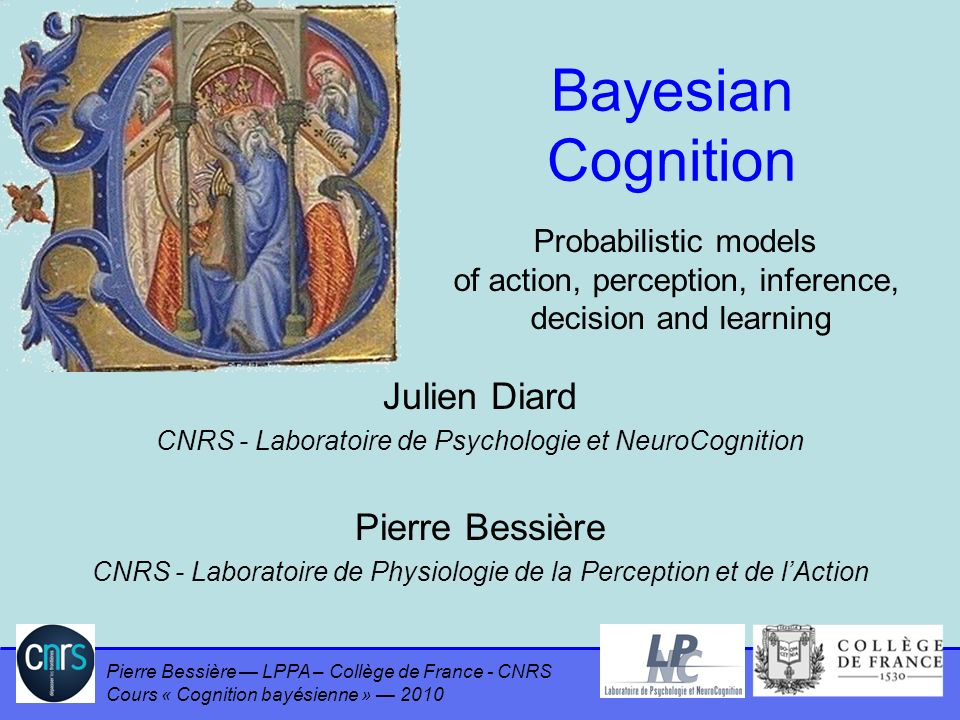 Pierre Bessière LPPA – Collège de France - CNRS Cours « Cognition bayésienne » 2010 Probability of Logical Proposition We assume that to assign a probability to a given proposition a, it is necessary to have at least some preliminary knowledge, summed up by a proposition Of course, we will be interested in reasoning on the probabilities of the conjunctions, disjunctions and negations of propositions, denoted, respectively, by: We will also be interested in the probability of proposition a conditioned by both the preliminary knowledge and some other proposition b: 63