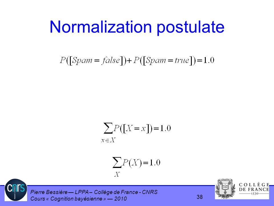 Pierre Bessière LPPA – Collège de France - CNRS Cours « Cognition bayésienne » 2010 Normalization postulate 38