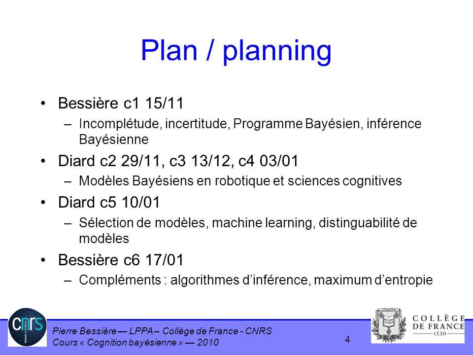 Pierre Bessière LPPA – Collège de France - CNRS Cours « Cognition bayésienne » 2010 Plan / planning Bessière c1 15/11 –Incomplétude, incertitude, Prog