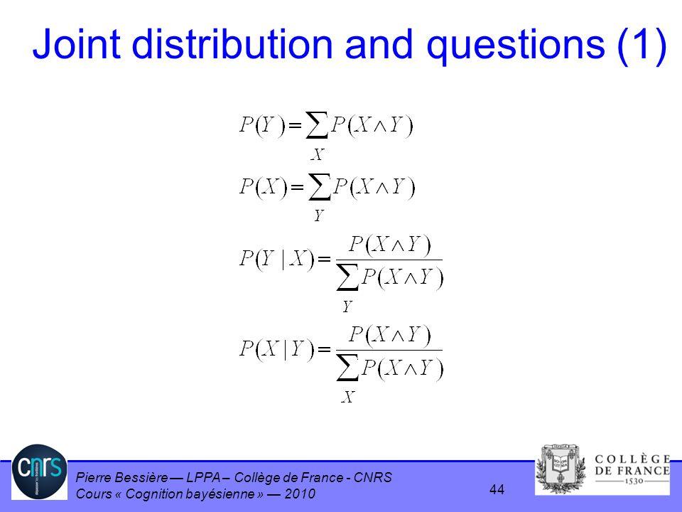 Pierre Bessière LPPA – Collège de France - CNRS Cours « Cognition bayésienne » 2010 Joint distribution and questions (1) 44