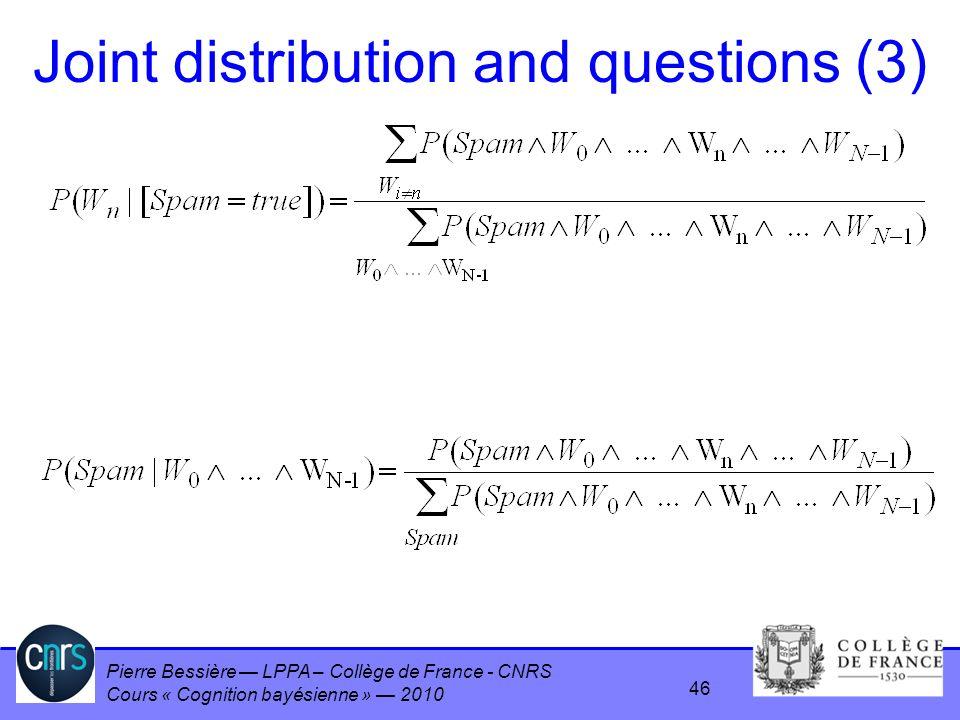 Pierre Bessière LPPA – Collège de France - CNRS Cours « Cognition bayésienne » 2010 Joint distribution and questions (3) 46