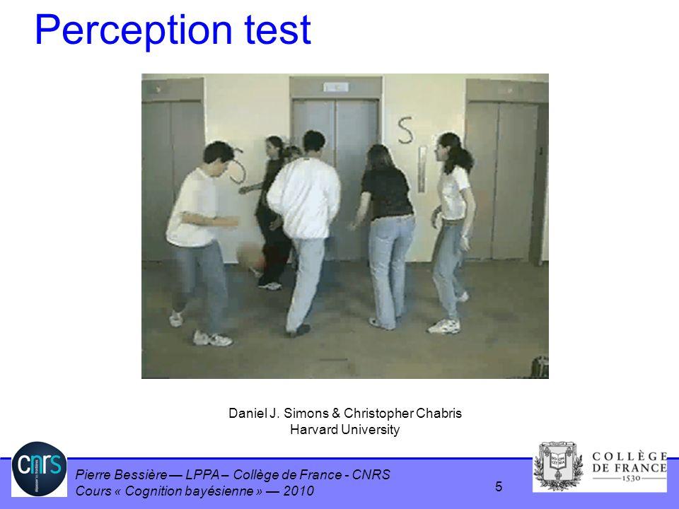 Pierre Bessière LPPA – Collège de France - CNRS Cours « Cognition bayésienne » 2010 Perception test Daniel J. Simons & Christopher Chabris Harvard Uni