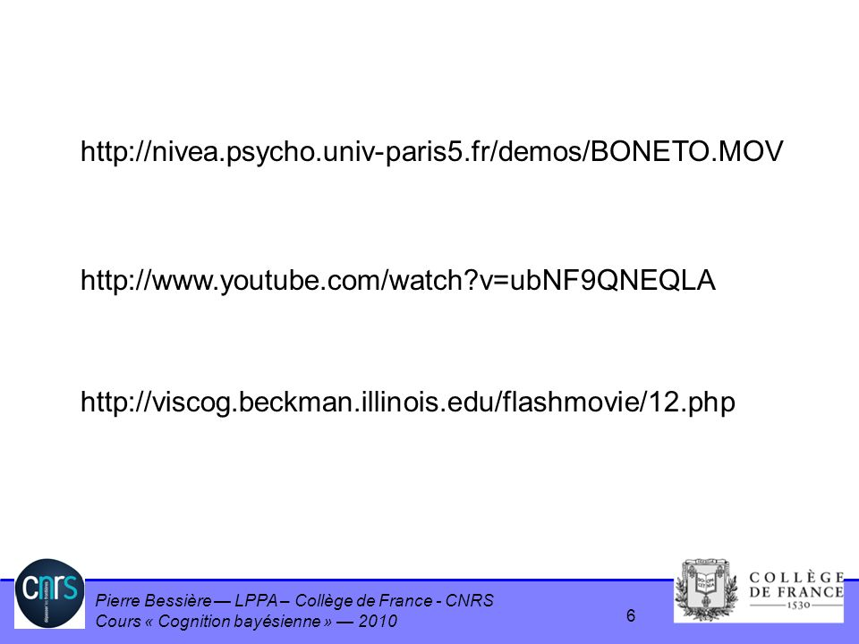 Pierre Bessière LPPA – Collège de France - CNRS Cours « Cognition bayésienne » 2010 6 http://www.youtube.com/watch?v=ubNF9QNEQLA http://nivea.psycho.u