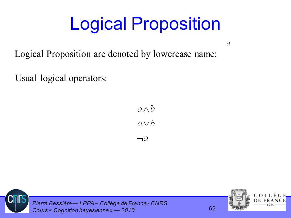 Pierre Bessière LPPA – Collège de France - CNRS Cours « Cognition bayésienne » 2010 Logical Proposition Logical Proposition are denoted by lowercase n