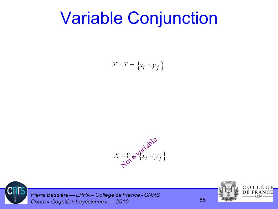 Pierre Bessière LPPA – Collège de France - CNRS Cours « Cognition bayésienne » 2010 Variable Conjunction Not a variable 66