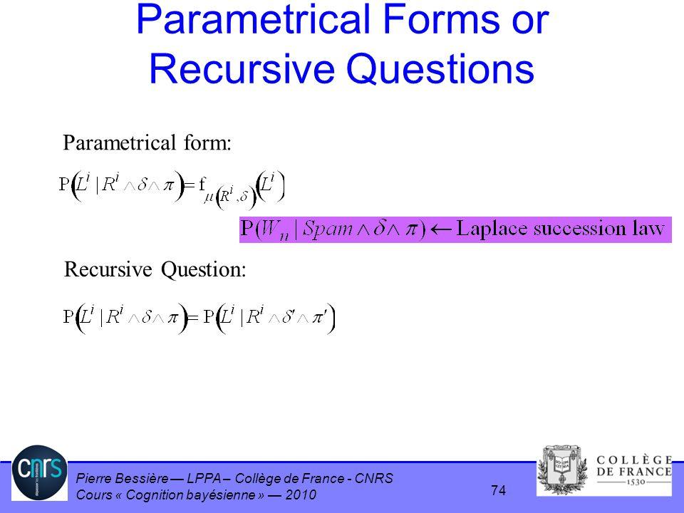 Pierre Bessière LPPA – Collège de France - CNRS Cours « Cognition bayésienne » 2010 Parametrical Forms or Recursive Questions Parametrical form: Recur