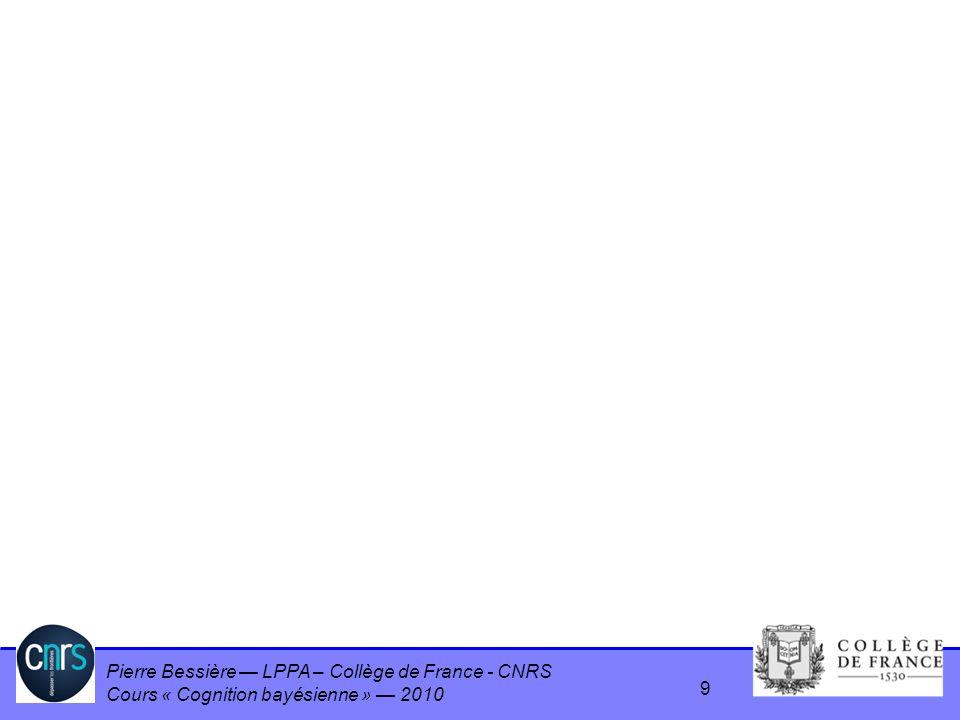 Pierre Bessière LPPA – Collège de France - CNRS Cours « Cognition bayésienne » 2010 9