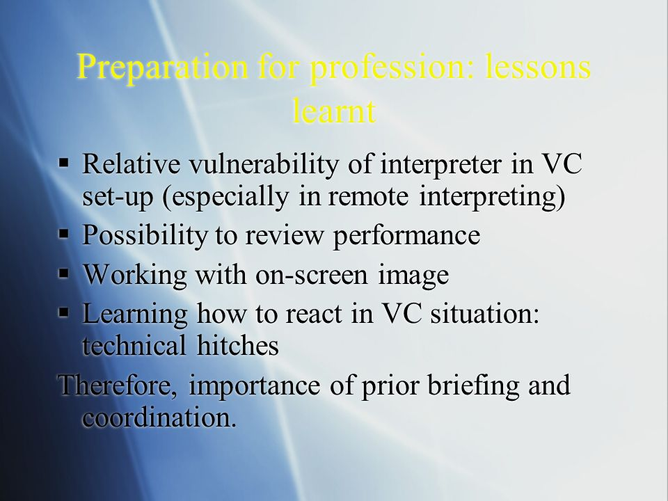 Preparation for profession: lessons learnt Relative vulnerability of interpreter in VC set-up (especially in remote interpreting) Possibility to review performance Working with on-screen image Learning how to react in VC situation: technical hitches Therefore, importance of prior briefing and coordination.