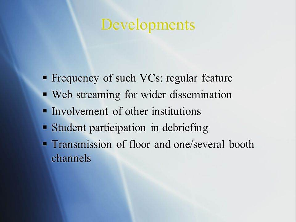 Developments Frequency of such VCs: regular feature Web streaming for wider dissemination Involvement of other institutions Student participation in debriefing Transmission of floor and one/several booth channels Frequency of such VCs: regular feature Web streaming for wider dissemination Involvement of other institutions Student participation in debriefing Transmission of floor and one/several booth channels