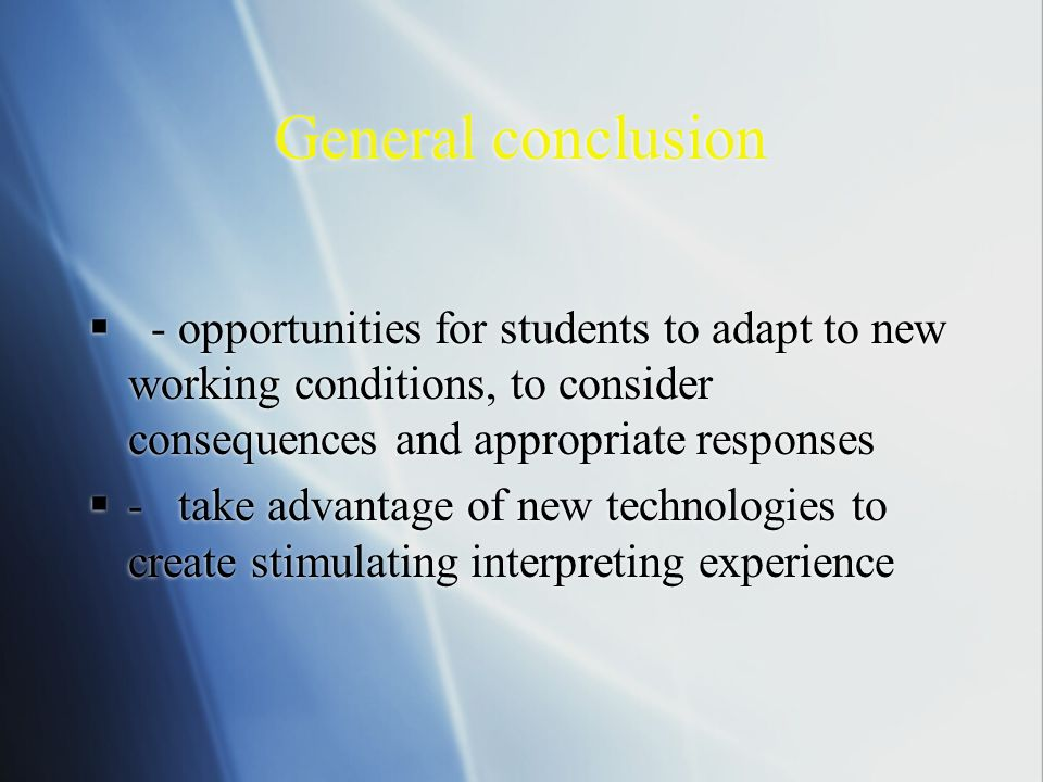 General conclusion - opportunities for students to adapt to new working conditions, to consider consequences and appropriate responses - take advantage of new technologies to create stimulating interpreting experience - opportunities for students to adapt to new working conditions, to consider consequences and appropriate responses - take advantage of new technologies to create stimulating interpreting experience