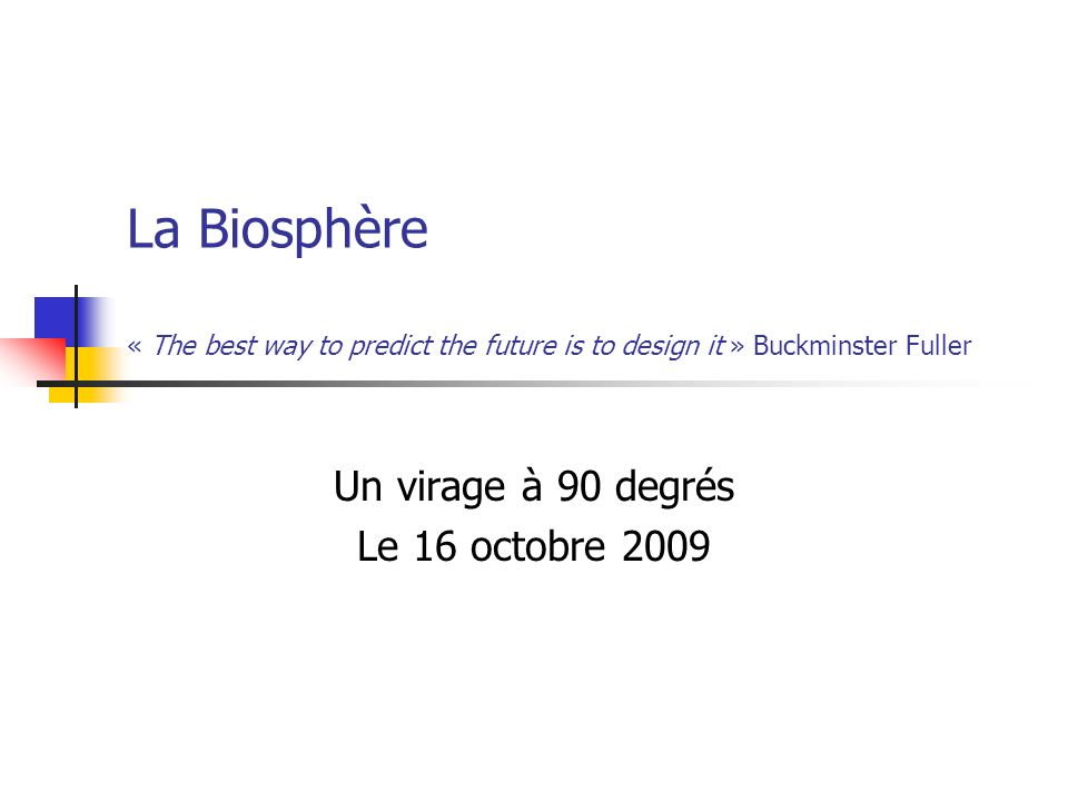 La Biosphère « The best way to predict the future is to design it » Buckminster Fuller Un virage à 90 degrés Le 16 octobre 2009