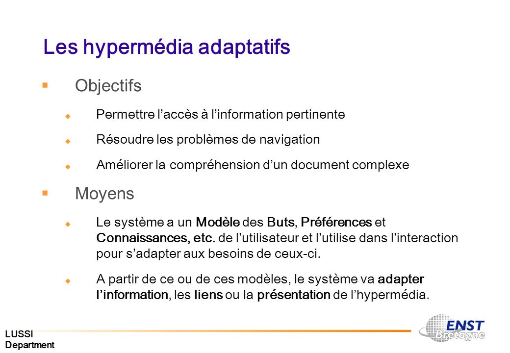 LUSSI Department Les hypermédia adaptatifs Définition [Brusilovsky ]: By adaptive hypermedia systems we mean all hypertext and hypermedia systems which reflect some features of he user in the user model and apply this model to adapt various visible aspects of the system to the user.