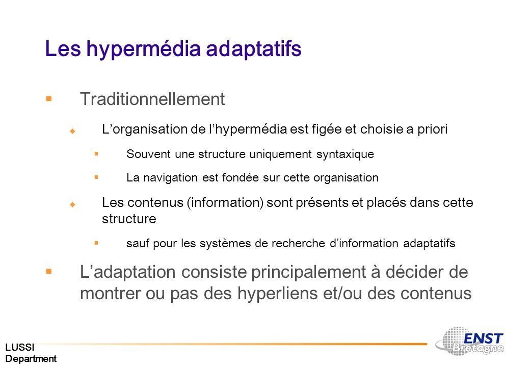 LUSSI Department Les hypermédia adaptatifs Hypermédia Adaptables Les utilisateurs saisissent leur modèle qui nest pas ensuite modifié par le système Hypermédia Adaptatifs Réalise une mise-à-jour du modèle utilisateur en observant le comportement de celui-ci et modifie en conséquence le document produit