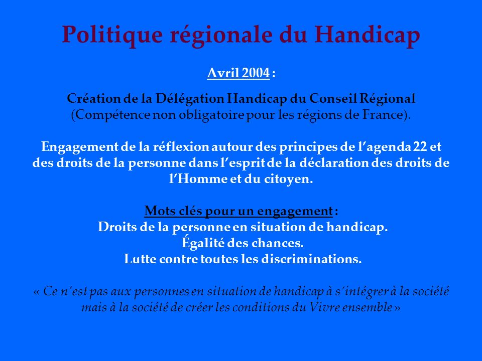 Politique régionale du Handicap Avril 2004 : Création de la Délégation Handicap du Conseil Régional (Compétence non obligatoire pour les régions de France).