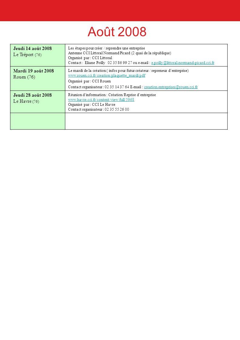 Août 2008 Jeudi 14 août 2008 Le Tréport (76) Les étapes pour créer / reprendre une entreprise Antenne CCI Littoral Normand Picard (2 quai de la république) Organisé par : CCI Littoral Contact : Eliane Poilly 02 35 86 99 27 ou e-mail : e.poilly@littoral-normand-picard.cci.fre.poilly@littoral-normand-picard.cci.fr Mardi 19 août 2008 Rouen (76) Le mardi de la création ( infos pour futur créateur / repreneur dentreprise) www.rouen.cci.fr/creation/plaquette_mardi.pdf www.rouen.cci.fr/creation/plaquette_mardi.pdf Organisé par : CCI Rouen Contact organisateur : 02 35 14 37 64 E-mail : creation.entreprises@rouen.cci.frcreation.entreprises@rouen.cci.fr Jeudi 28 août 2008 Le Havre (76) Réunion dinformation : Création/Reprise dentreprise www.havre.cci.fr/content/view/full/5968 Organisé par : CCI Le Havre Contact organisateur : 02 35 55 26 00