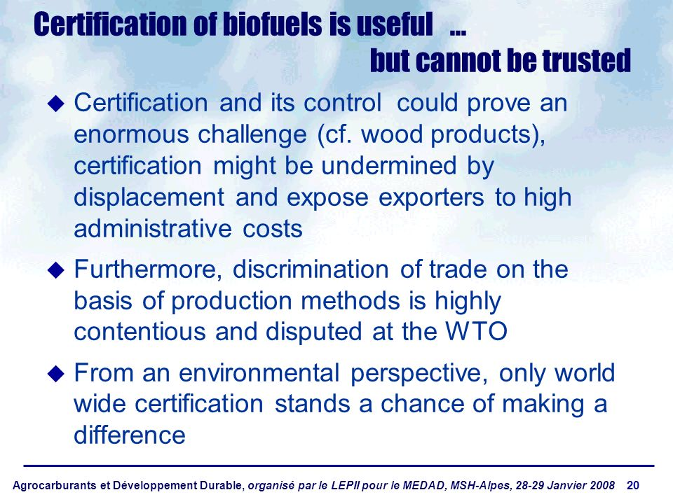 Agrocarburants et Développement Durable, organisé par le LEPII pour le MEDAD, MSH-Alpes, 28-29 Janvier 2008 20 Certification of biofuels is useful...