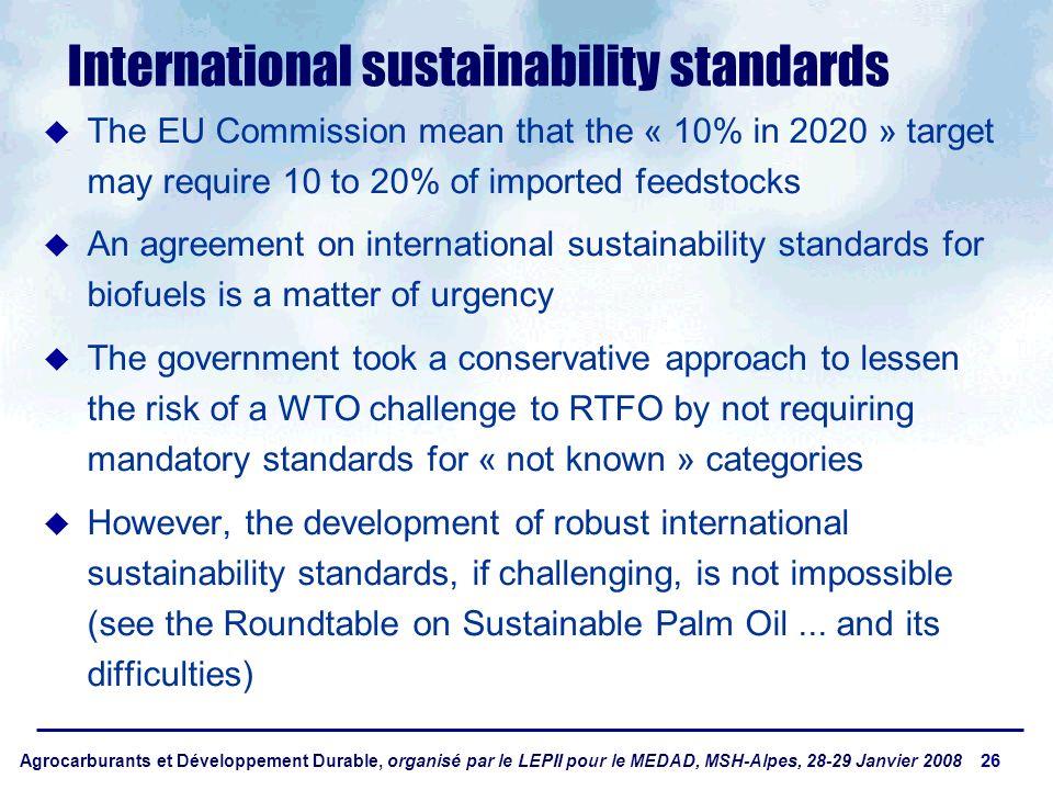 Agrocarburants et Développement Durable, organisé par le LEPII pour le MEDAD, MSH-Alpes, 28-29 Janvier 2008 26 International sustainability standards