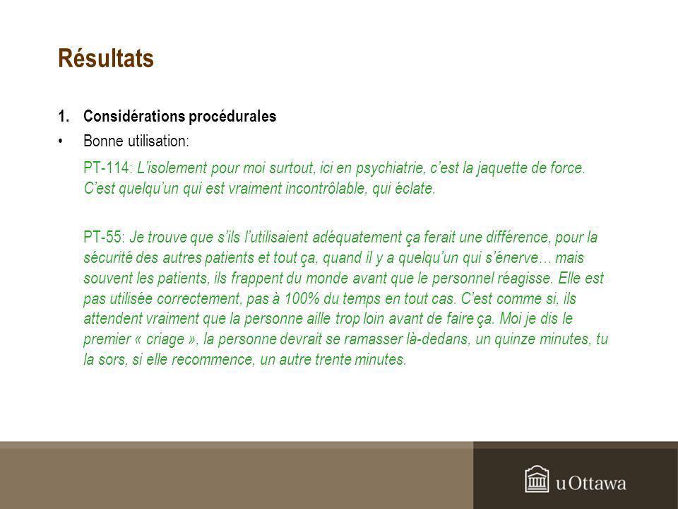 Résultats 1.Considérations procédurales Bonne utilisation: PT-114: Lisolement pour moi surtout, ici en psychiatrie, cest la jaquette de force.