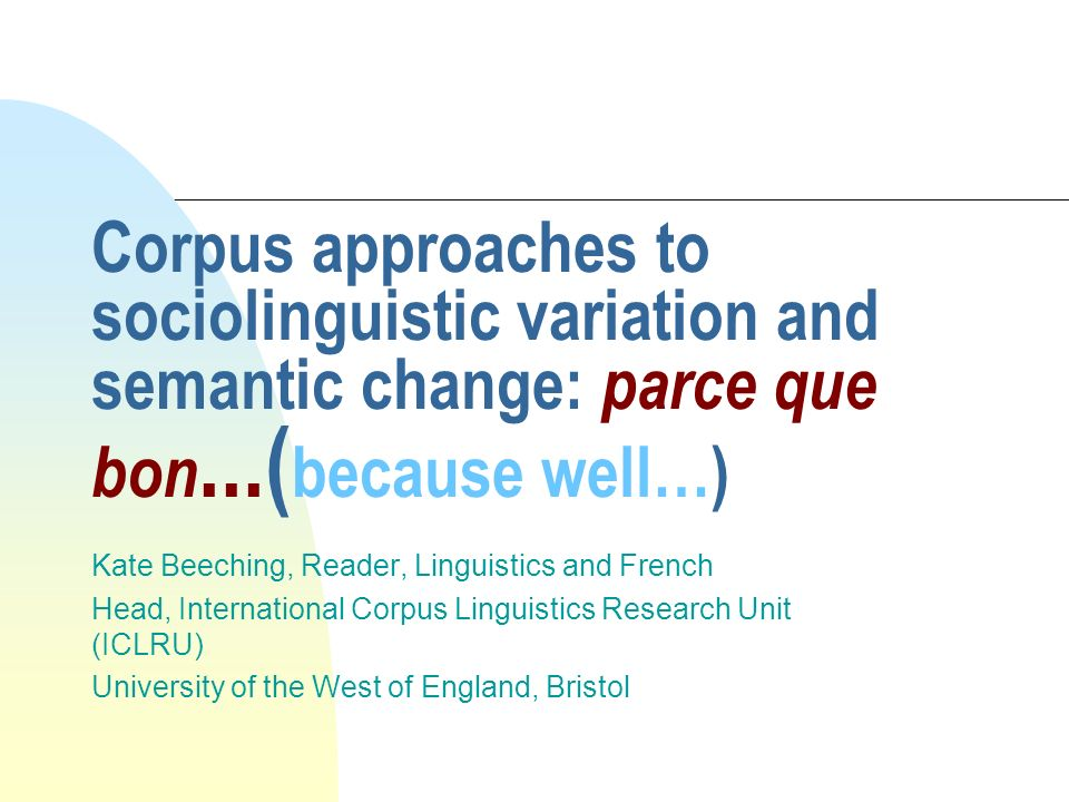 Corpus approaches to sociolinguistic variation and semantic change: parce que bon...( because well…) Kate Beeching, Reader, Linguistics and French Hea