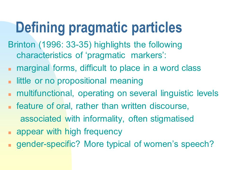 Defining pragmatic particles Brinton (1996: 33-35) highlights the following characteristics of pragmatic markers: n marginal forms, difficult to place