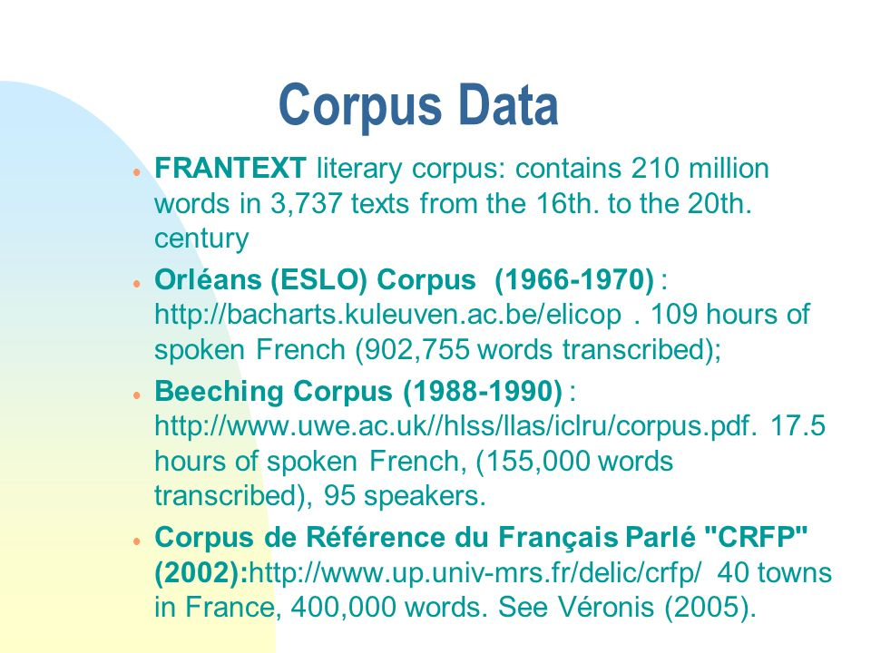 Corpus Data FRANTEXT literary corpus: contains 210 million words in 3,737 texts from the 16th. to the 20th. century Orléans (ESLO) Corpus (1966-1970)