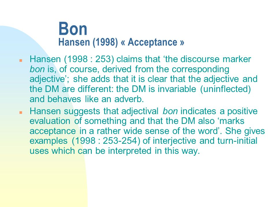Bon Hansen (1998) « Acceptance » n Hansen (1998 : 253) claims that the discourse marker bon is, of course, derived from the corresponding adjective; s
