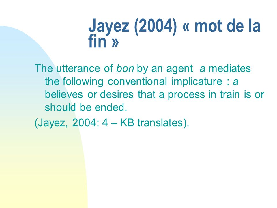 Jayez (2004) « mot de la fin » The utterance of bon by an agent a mediates the following conventional implicature : a believes or desires that a proce