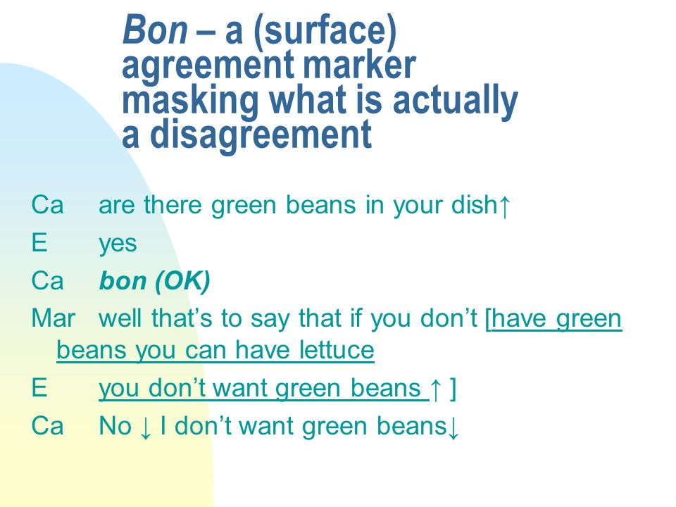 Bon – a (surface) agreement marker masking what is actually a disagreement Caare there green beans in your dish Eyes Ca bon (OK) Mar well thats to say