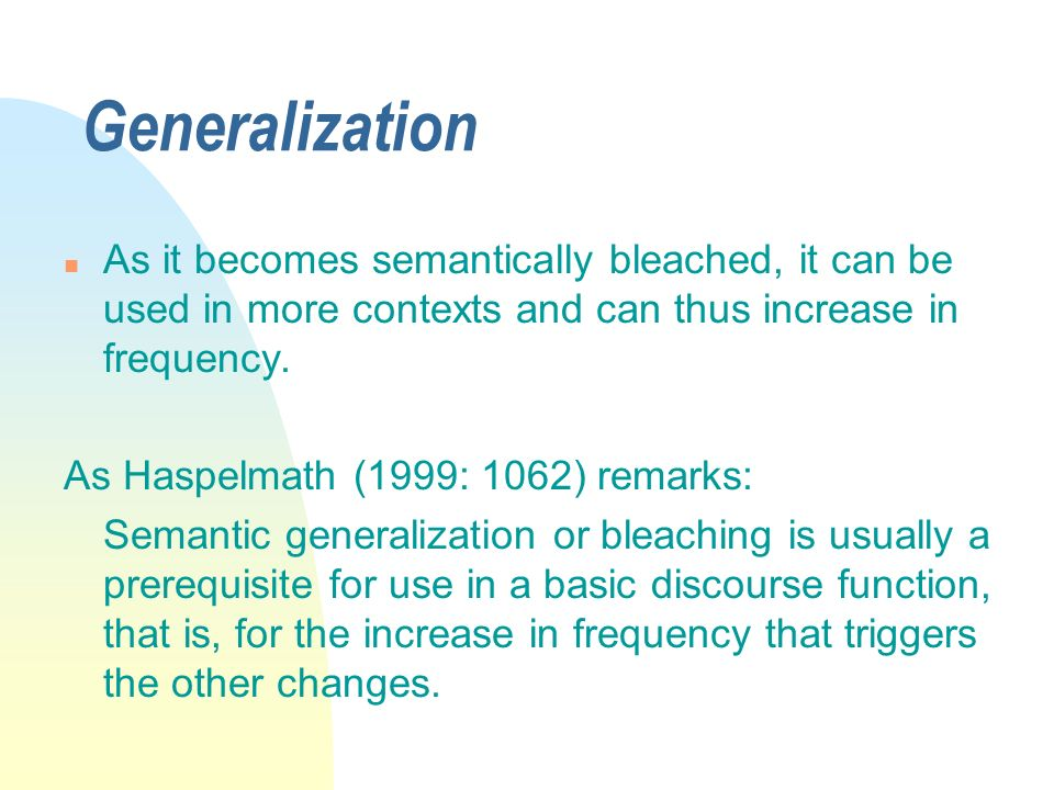 Generalization n As it becomes semantically bleached, it can be used in more contexts and can thus increase in frequency. As Haspelmath (1999: 1062) r