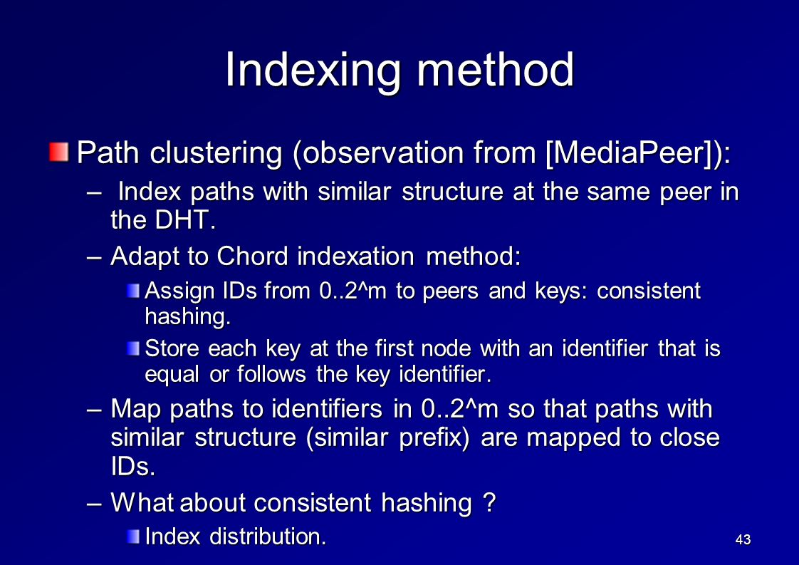 43 Indexing method Path clustering (observation from [MediaPeer]): – Index paths with similar structure at the same peer in the DHT.