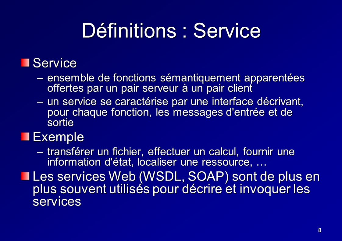 8 Définitions : Service Service –ensemble de fonctions sémantiquement apparentées offertes par un pair serveur à un pair client –un service se caracté