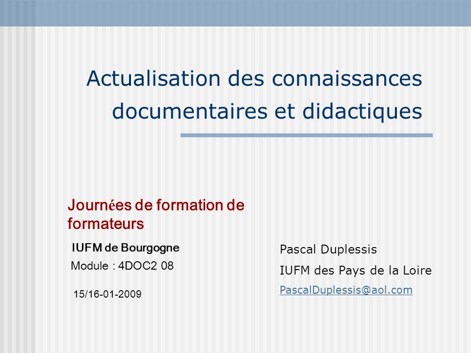 Actualisation des connaissances documentaires et didactiques Journ é es de formation de formateurs IUFM de Bourgogne Module : 4DOC2 08 15/16-01-2009 P