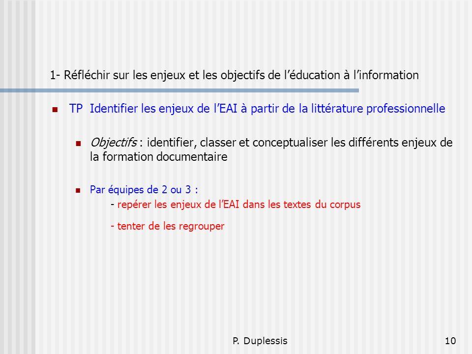P. Duplessis10 1- Réfléchir sur les enjeux et les objectifs de léducation à linformation TP Identifier les enjeux de lEAI à partir de la littérature p
