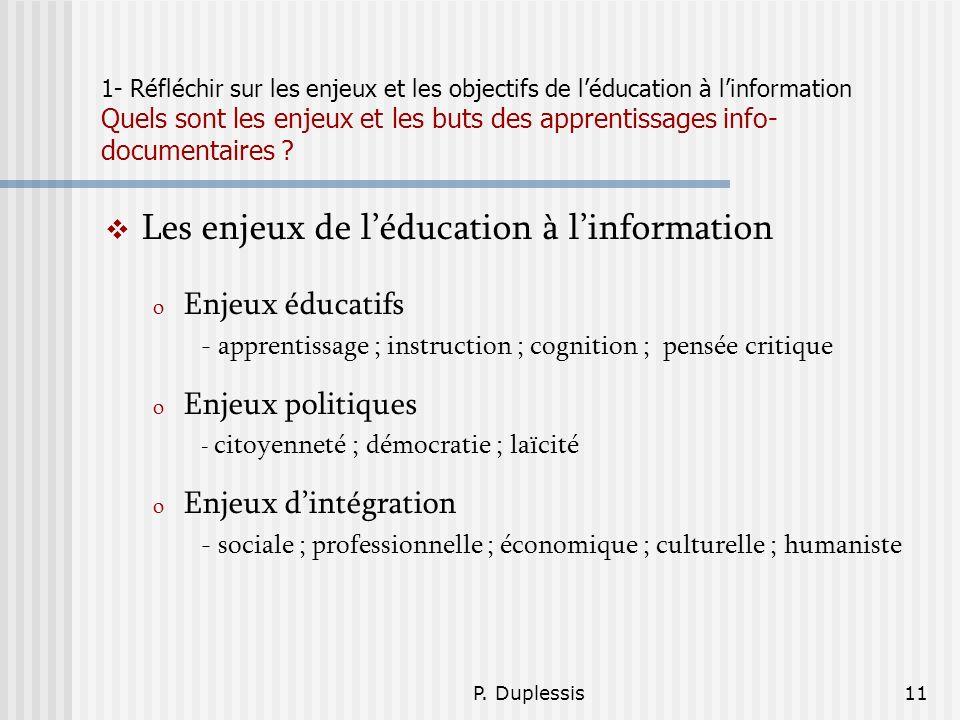 P. Duplessis11 1- Réfléchir sur les enjeux et les objectifs de léducation à linformation Quels sont les enjeux et les buts des apprentissages info- do