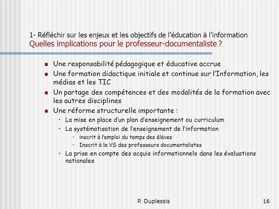 P. Duplessis16 1- Réfléchir sur les enjeux et les objectifs de léducation à linformation Quelles implications pour le professeur-documentaliste ? Une