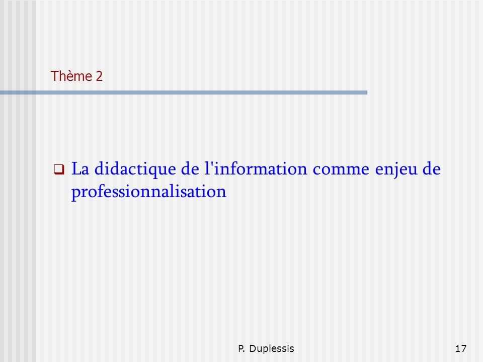 P. Duplessis17 Thème 2 La didactique de l'information comme enjeu de professionnalisation
