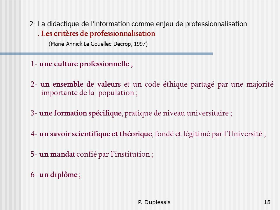 P. Duplessis18 2- La didactique de linformation comme enjeu de professionnalisation. Les critères de professionnalisation (Marie-Annick Le Gouellec-De
