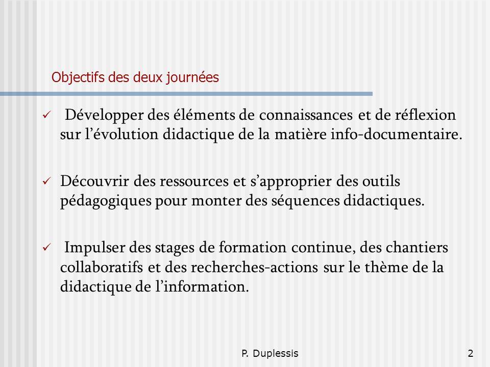 P. Duplessis2 Objectifs des deux journées Développer des éléments de connaissances et de réflexion sur lévolution didactique de la matière info-docume