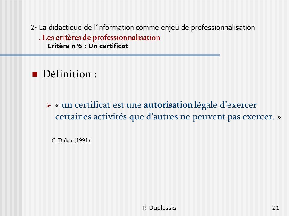 P. Duplessis21 2- La didactique de linformation comme enjeu de professionnalisation. Les critères de professionnalisation Critère n°6 : Un certificat