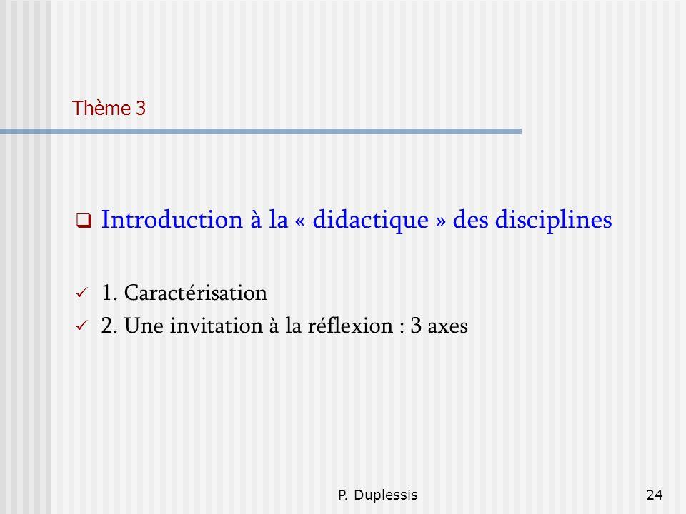 P. Duplessis24 Thème 3 Introduction à la « didactique » des disciplines 1. Caractérisation 2. Une invitation à la réflexion : 3 axes