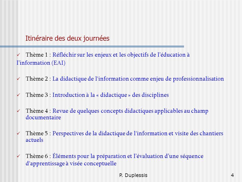 P. Duplessis4 Itinéraire des deux journées Thème 1 : Réfléchir sur les enjeux et les objectifs de léducation à linformation (EAI) Thème 2 : La didacti