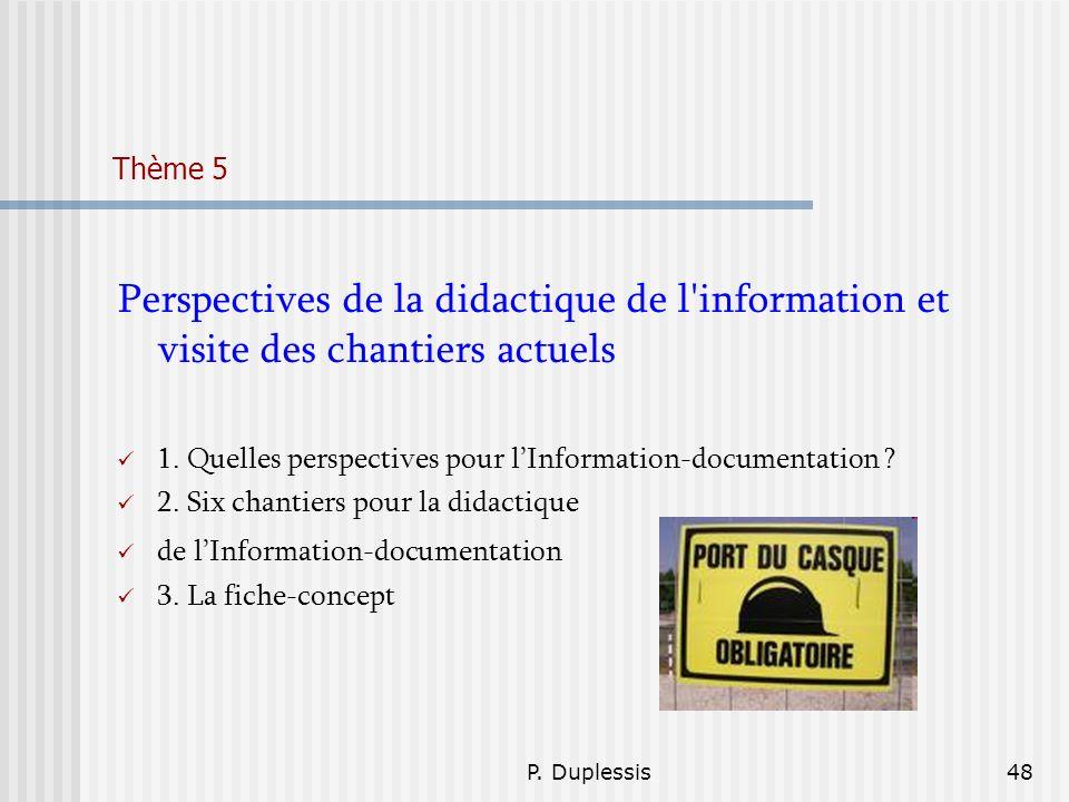 P. Duplessis48 Thème 5 Perspectives de la didactique de l'information et visite des chantiers actuels 1. Quelles perspectives pour lInformation-docume