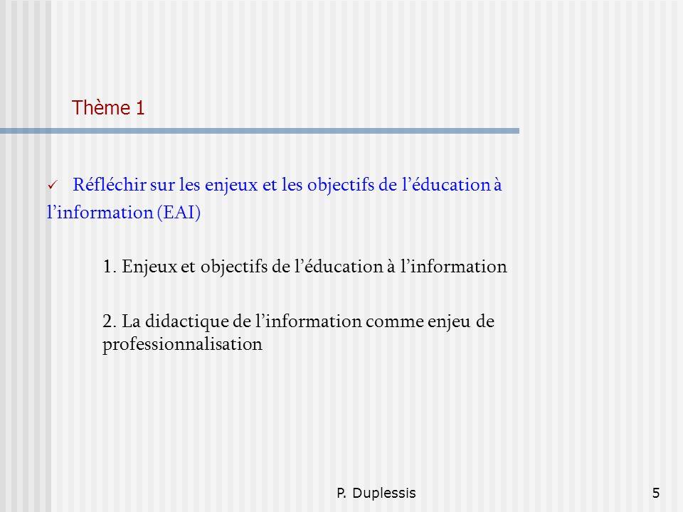 P. Duplessis5 Thème 1 Réfléchir sur les enjeux et les objectifs de léducation à linformation (EAI) 1. Enjeux et objectifs de léducation à linformation