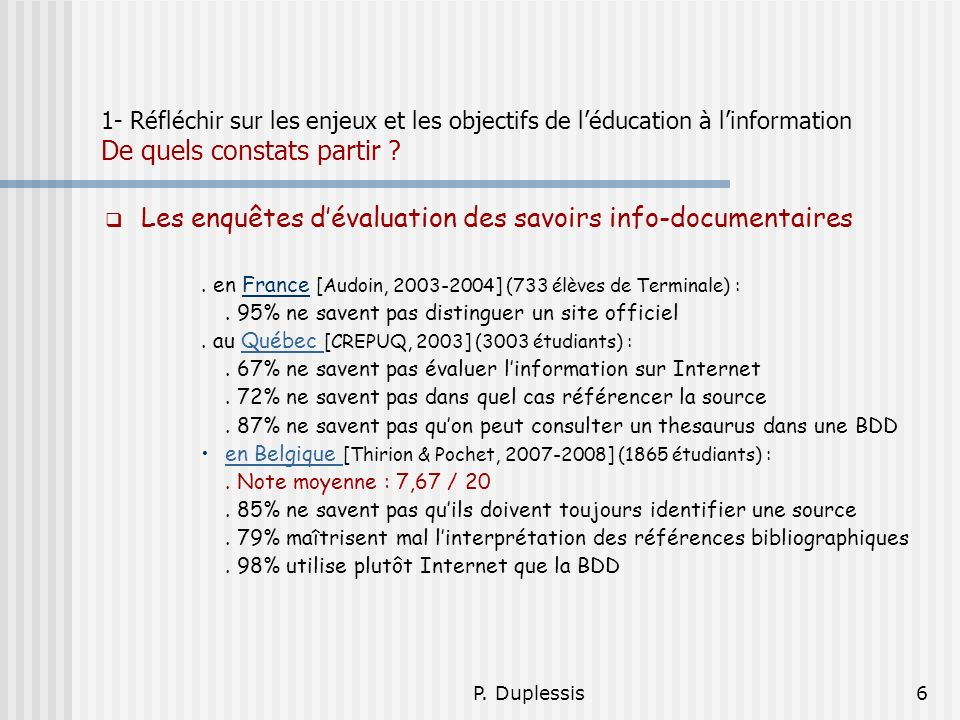 P. Duplessis6 1- Réfléchir sur les enjeux et les objectifs de léducation à linformation De quels constats partir ? Les enquêtes dévaluation des savoir