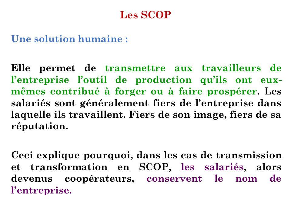 Les SCOP Une solution humaine : Elle permet de transmettre aux travailleurs de lentreprise loutil de production quils ont eux- mêmes contribué à forge