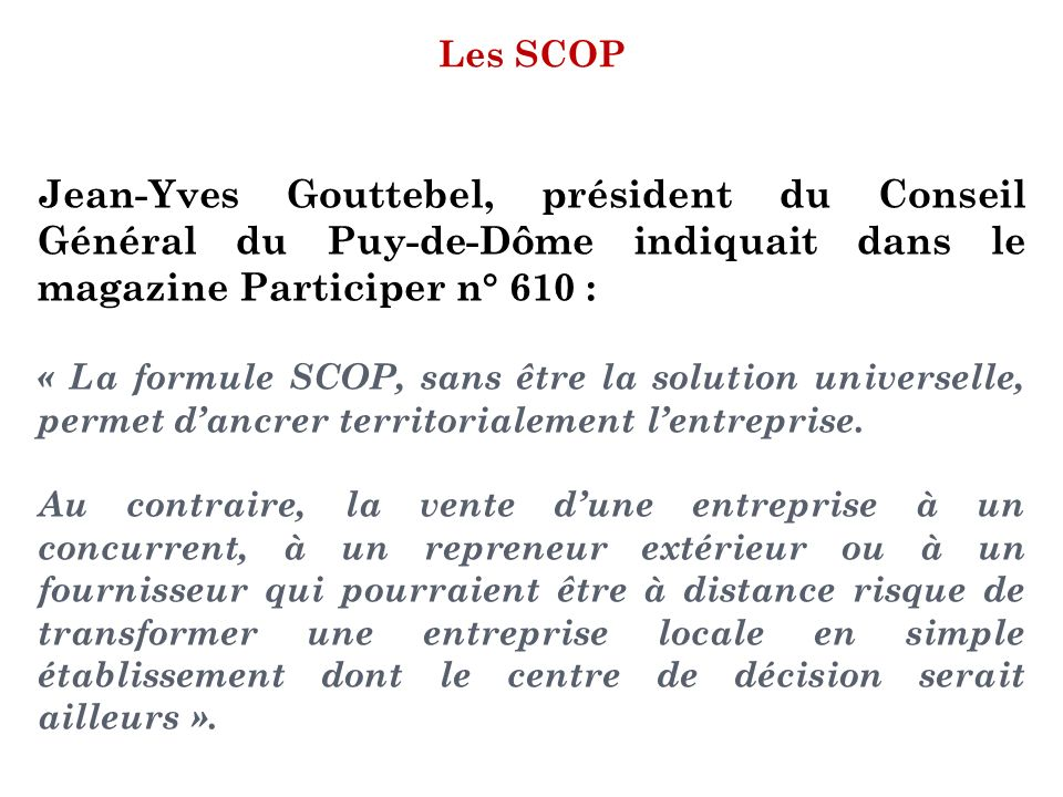 Les SCOP Jean-Yves Gouttebel, président du Conseil Général du Puy-de-Dôme indiquait dans le magazine Participer n° 610 : « La formule SCOP, sans être