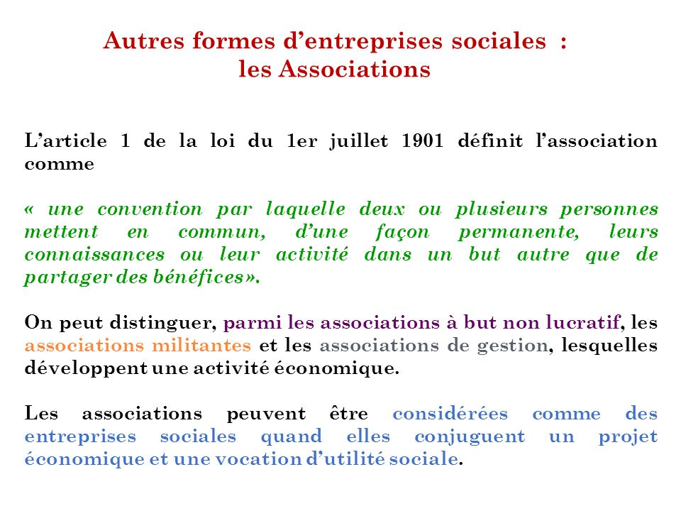 Autres formes dentreprises sociales : les Associations Larticle 1 de la loi du 1er juillet 1901 définit lassociation comme « une convention par laquel